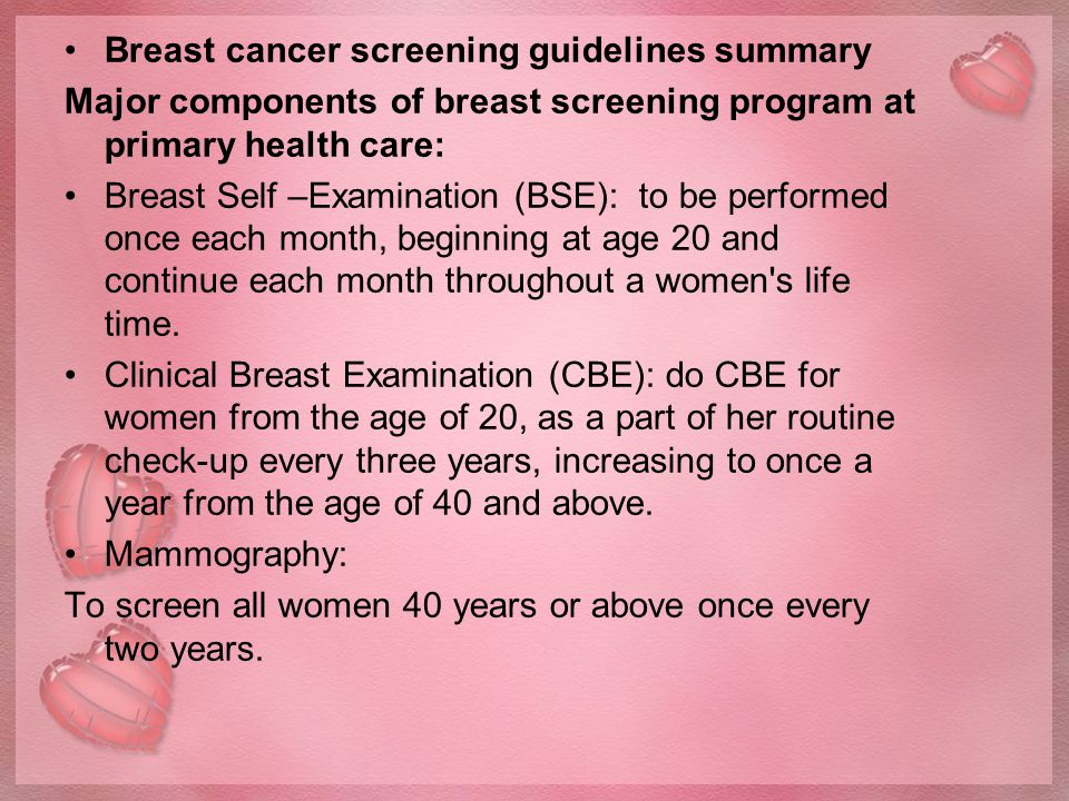 Breast cancer screening guidelines summary Major components of breast screening program at primary health care: Breast Self –Examination (BSE): to be performed once each month, beginning at age 20 and continue each month throughout a women s life time.