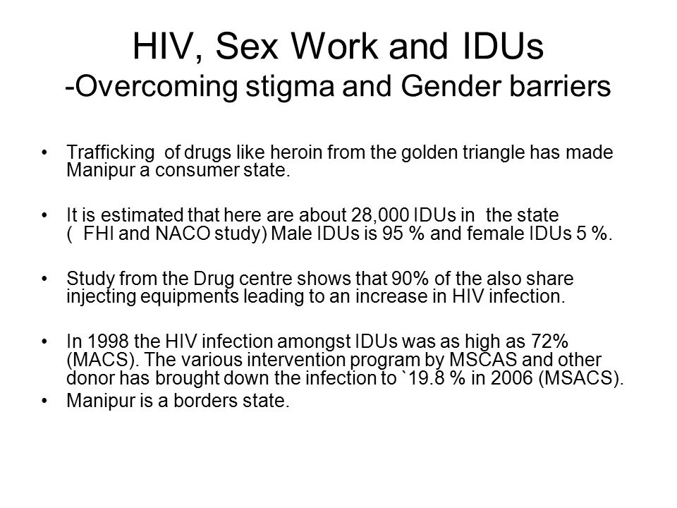 HIV, Sex Work and IDUs -Overcoming stigma and Gender barriers Trafficking of drugs like heroin from the golden triangle has made Manipur a consumer state.