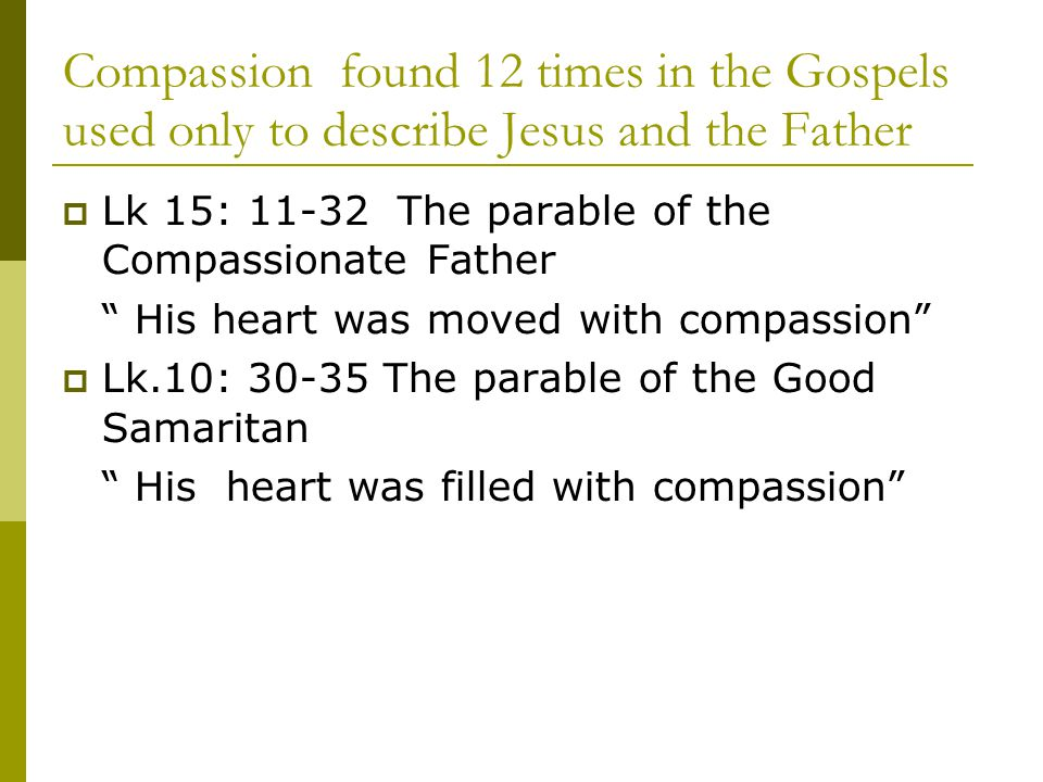  Lk 15: 11-32 The parable of the Compassionate Father His heart was moved with compassion  Lk.10: 30-35 The parable of the Good Samaritan His heart was filled with compassion Compassion found 12 times in the Gospels used only to describe Jesus and the Father