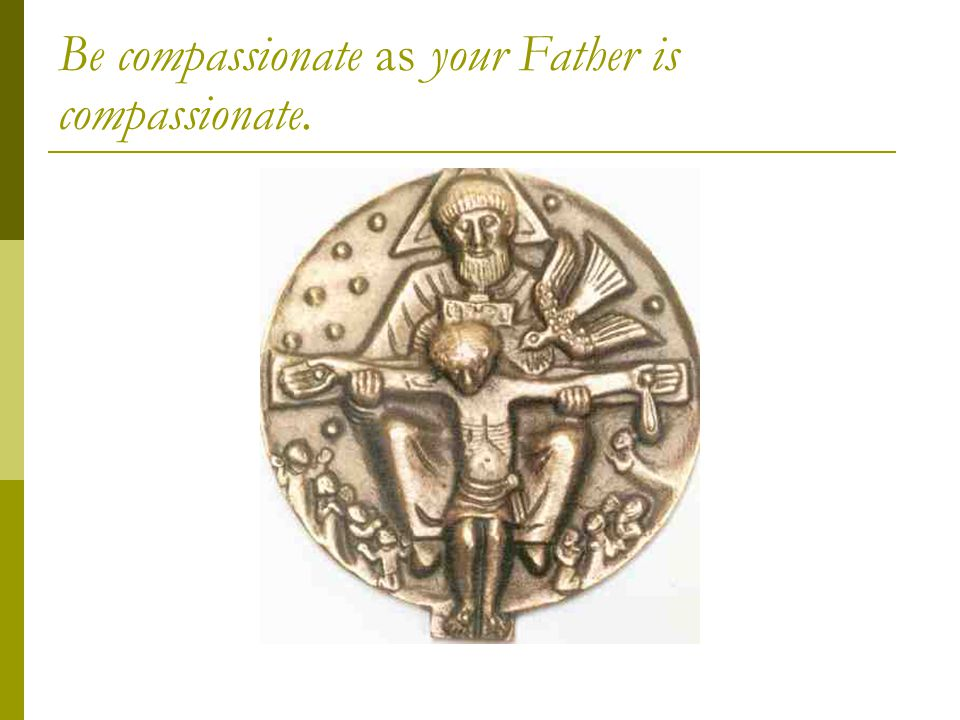 Be compassionate as your Father is compassionate.