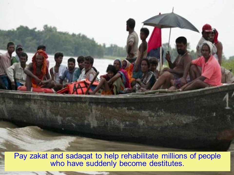 Pay zakat and sadaqat to help rehabilitate millions of people who have suddenly become destitutes.