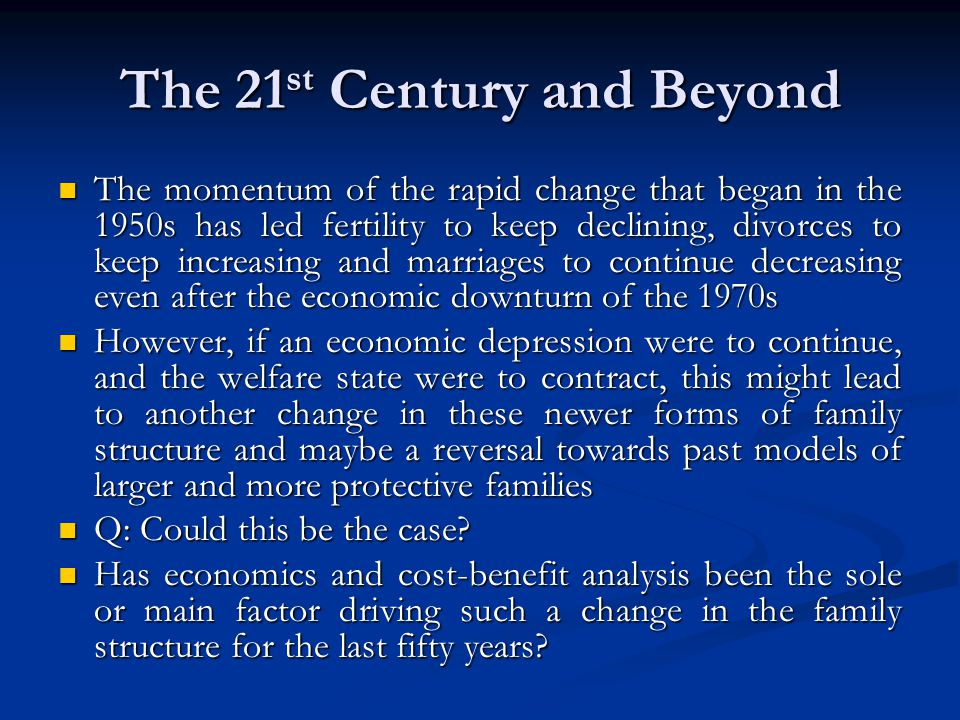 The 21 st Century and Beyond The momentum of the rapid change that began in the 1950s has led fertility to keep declining, divorces to keep increasing and marriages to continue decreasing even after the economic downturn of the 1970s The momentum of the rapid change that began in the 1950s has led fertility to keep declining, divorces to keep increasing and marriages to continue decreasing even after the economic downturn of the 1970s However, if an economic depression were to continue, and the welfare state were to contract, this might lead to another change in these newer forms of family structure and maybe a reversal towards past models of larger and more protective families However, if an economic depression were to continue, and the welfare state were to contract, this might lead to another change in these newer forms of family structure and maybe a reversal towards past models of larger and more protective families Q: Could this be the case.