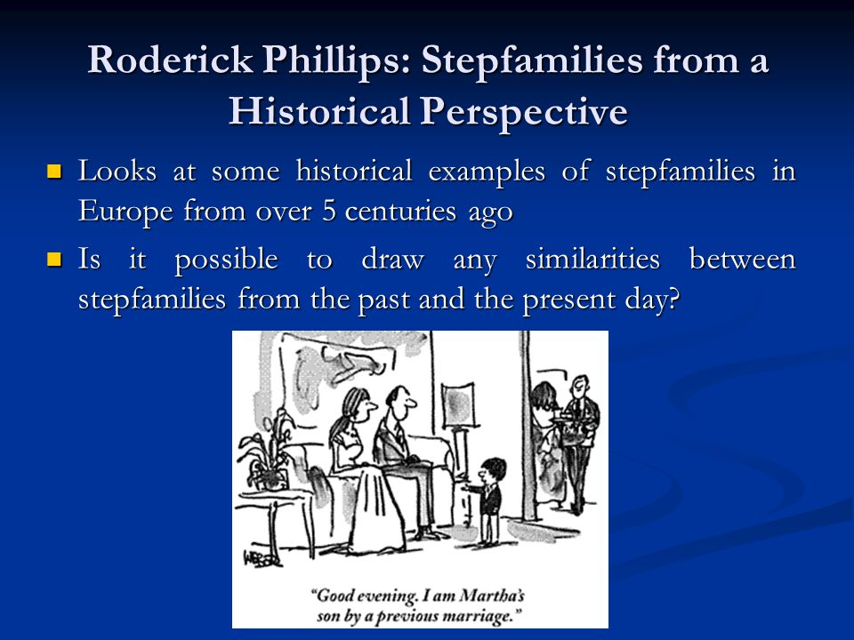 Roderick Phillips: Stepfamilies from a Historical Perspective Looks at some historical examples of stepfamilies in Europe from over 5 centuries ago Looks at some historical examples of stepfamilies in Europe from over 5 centuries ago Is it possible to draw any similarities between stepfamilies from the past and the present day.