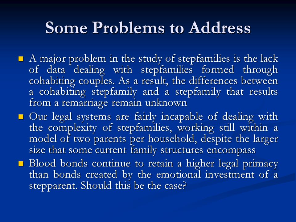 Some Problems to Address A major problem in the study of stepfamilies is the lack of data dealing with stepfamilies formed through cohabiting couples.