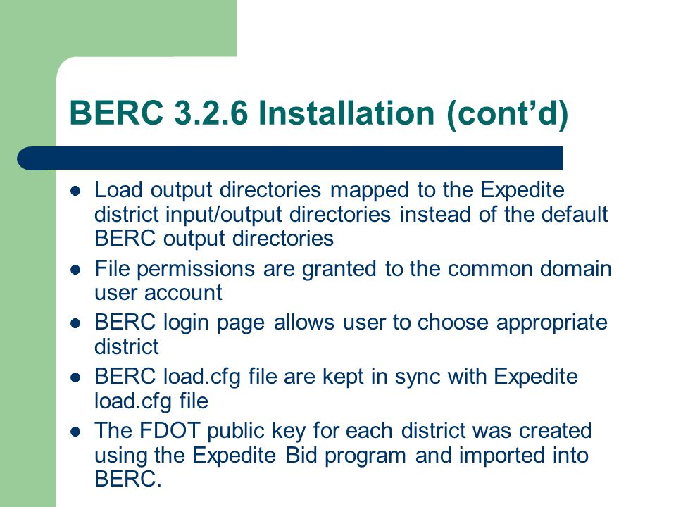 BERC 3.2.6 Installation (cont'd) Load output directories mapped to the Expedite district input/output directories instead of the default BERC output directories File permissions are granted to the common domain user account BERC login page allows user to choose appropriate district BERC load.cfg file are kept in sync with Expedite load.cfg file The FDOT public key for each district was created using the Expedite Bid program and imported into BERC.