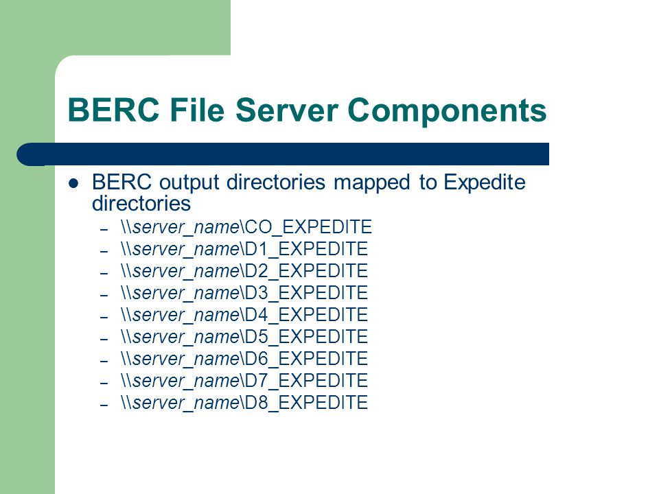BERC File Server Components BERC output directories mapped to Expedite directories – \\server_name\CO_EXPEDITE – \\server_name\D1_EXPEDITE – \\server_name\D2_EXPEDITE – \\server_name\D3_EXPEDITE – \\server_name\D4_EXPEDITE – \\server_name\D5_EXPEDITE – \\server_name\D6_EXPEDITE – \\server_name\D7_EXPEDITE – \\server_name\D8_EXPEDITE