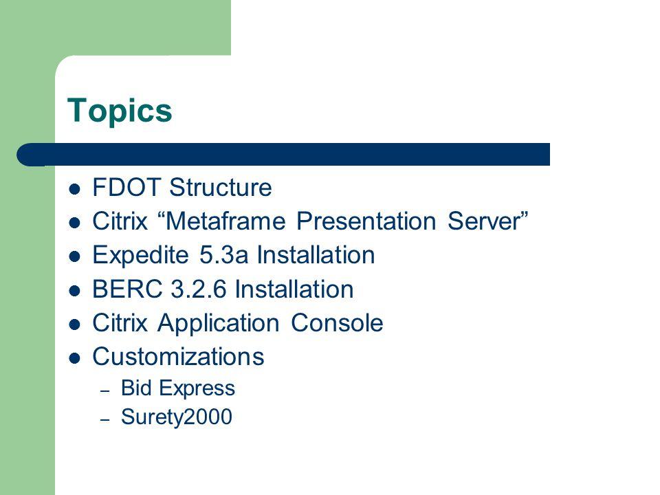 Topics FDOT Structure Citrix Metaframe Presentation Server Expedite 5.3a Installation BERC 3.2.6 Installation Citrix Application Console Customizations – Bid Express – Surety2000