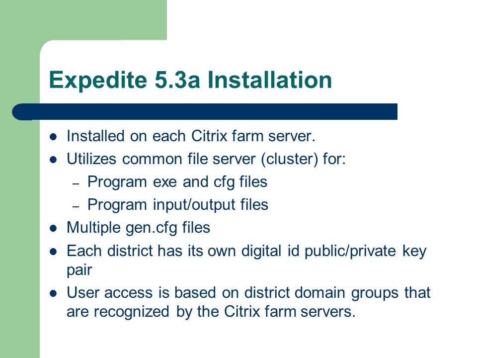 Expedite 5.3a Installation (Cont'd).BAT files created for each Expedite program – Allows to start programs from a CITRIX desktop icon – Allows for appropriate district file directory mapping based on Expedite district domain groups Each district has a separate Expedite/CITRIX domain group on LAN for user access File directory permissions managed thru cluster management utility, permissions grated to Expedite district file directories based on the district domain group.
