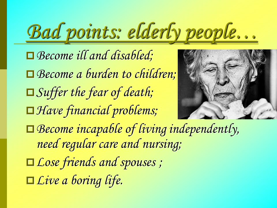 Bad points: elderly people…  Become ill and disabled;  Become a burden to children;  Suffer the fear of death;  Have financial problems;  Become incapable of living independently, need regular care and nursing;  Lose friends and spouses ;  Live a boring life.