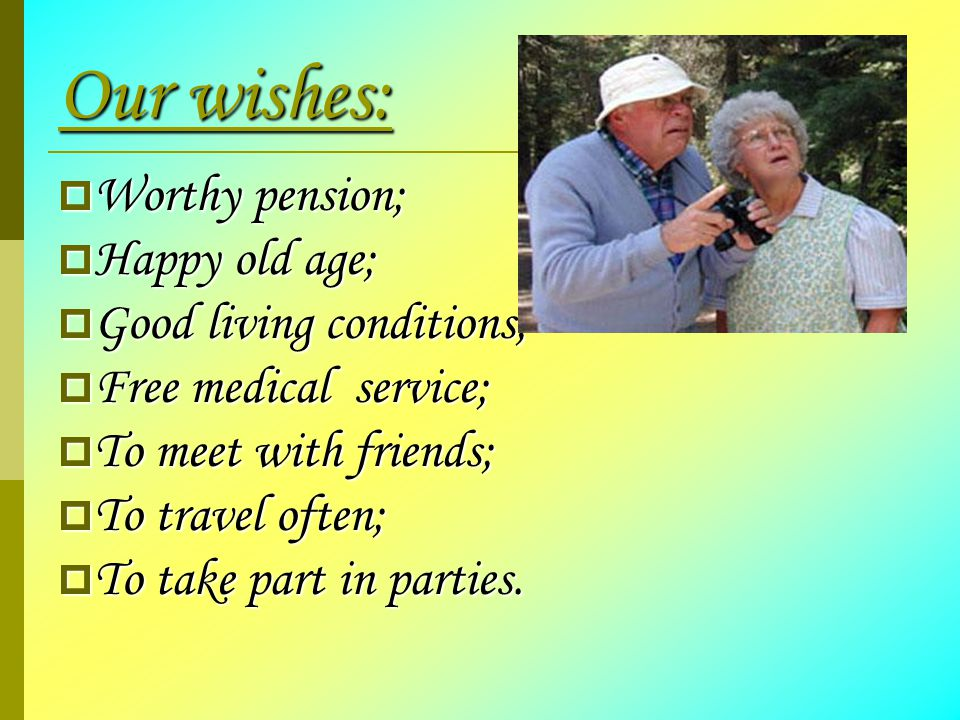 Our wishes:  Worthy pension;  Happy old age;  Good living conditions;  Free medical service;  To meet with friends;  To travel often;  To take part in parties.