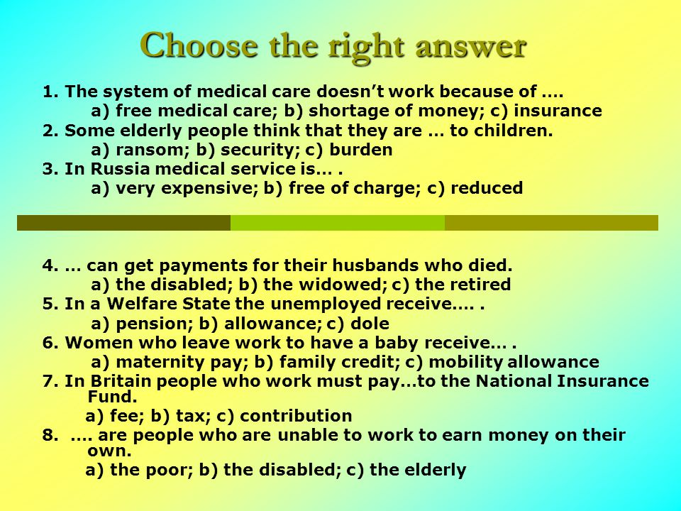Choose the right answer 1. The system of medical care doesn't work because of ….