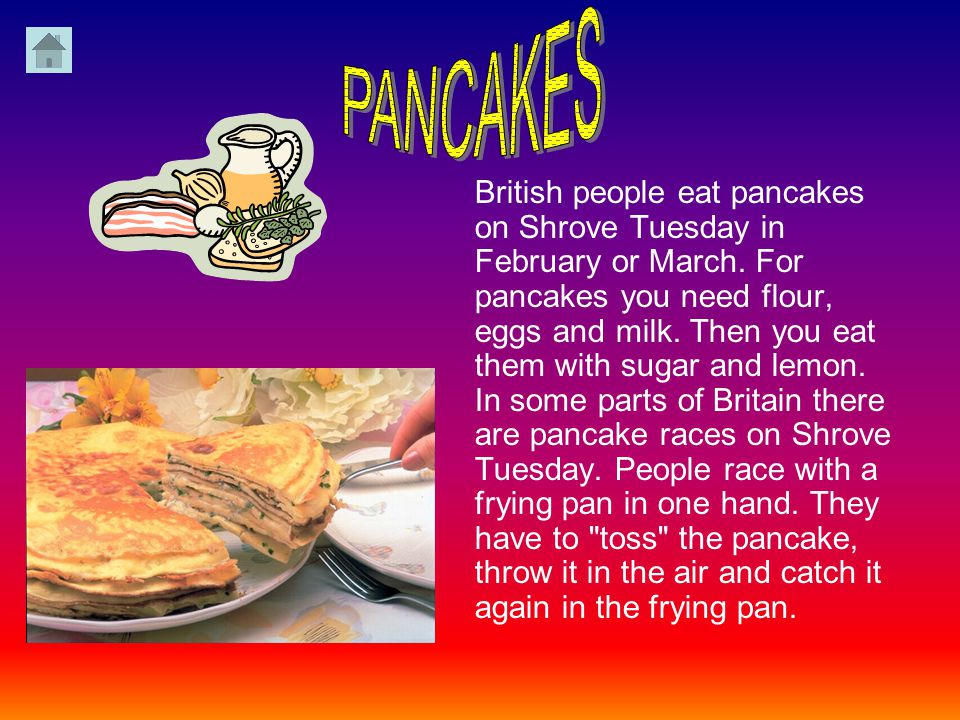 British people eat pancakes on Shrove Tuesday in February or March.
