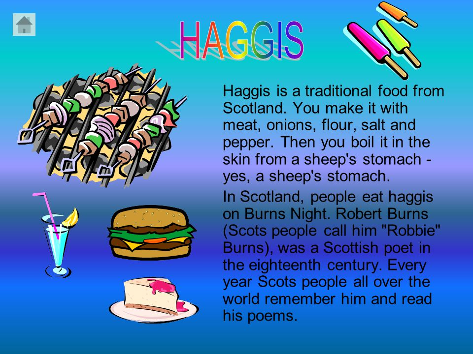 Haggis is a traditional food from Scotland.You make it with meat, onions, flour, salt and pepper.