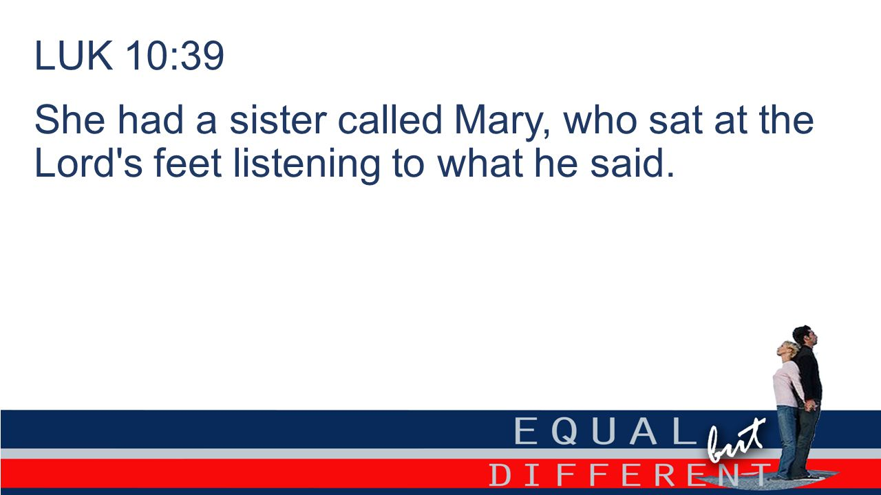 LUK 10:39 She had a sister called Mary, who sat at the Lord s feet listening to what he said.