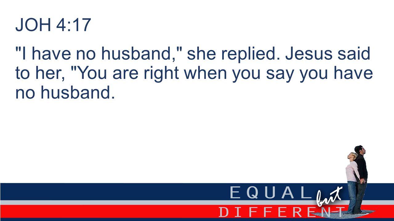 JOH 4:17 I have no husband, she replied.