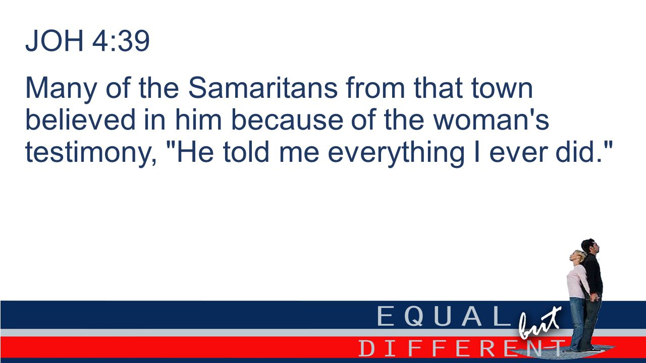 Many of the Samaritans from that town believed in him because of the woman's testimony,