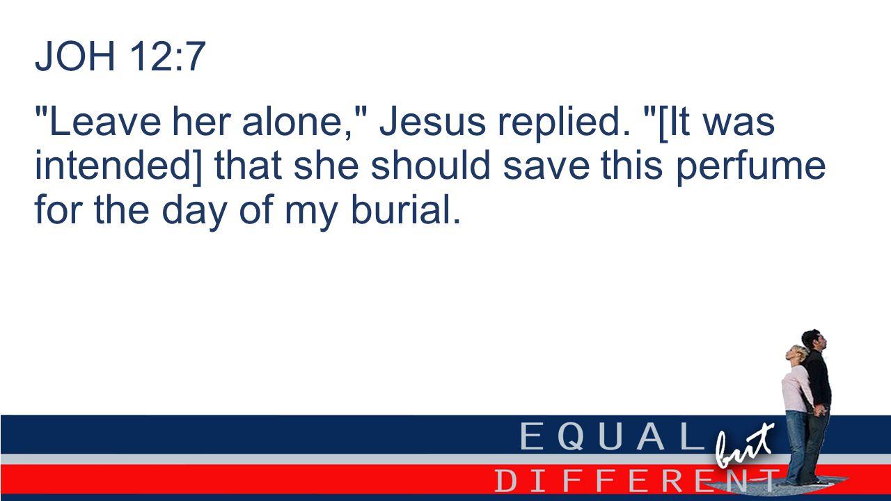 JOH 12:7 Leave her alone, Jesus replied.