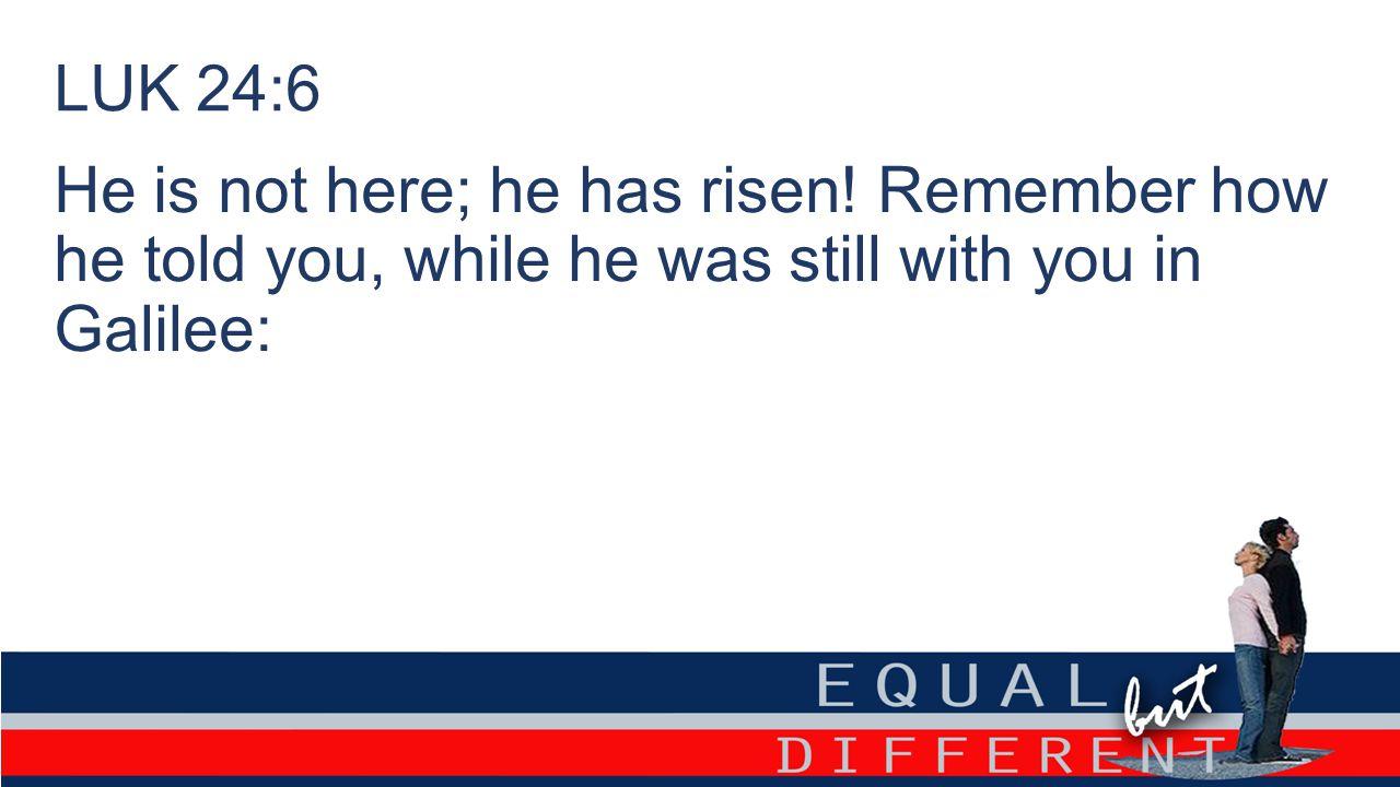 LUK 24:6 He is not here; he has risen.