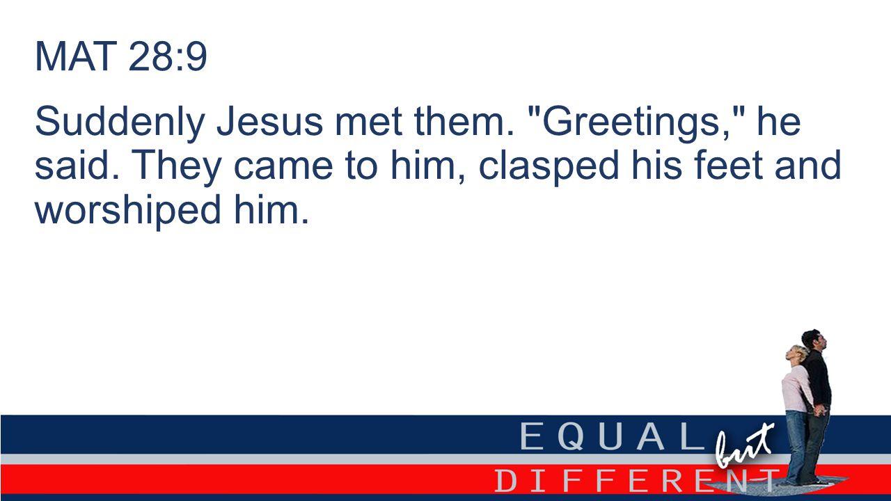 MAT 28:9 Suddenly Jesus met them. Greetings, he said.
