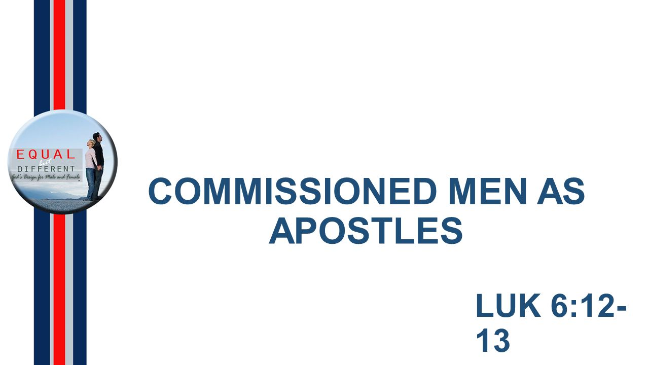 COMMISSIONED MEN AS APOSTLES LUK 6:12- 13