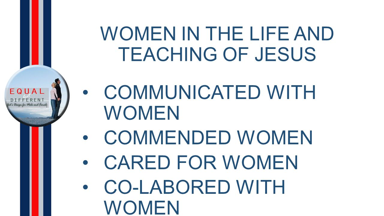 WOMEN IN THE LIFE AND TEACHING OF JESUS COMMUNICATED WITH WOMEN COMMENDED WOMEN CARED FOR WOMEN CO-LABORED WITH WOMEN COMMISSIONED MEN