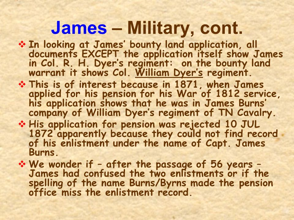James – Military, cont.  In looking at James' bounty land application, all documents EXCEPT the application itself show James in Col. R. H. Dyer's re