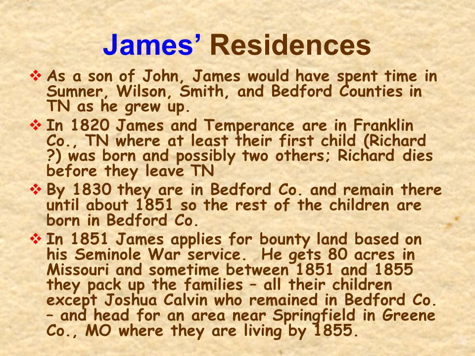 James' Residences  As a son of John, James would have spent time in Sumner, Wilson, Smith, and Bedford Counties in TN as he grew up.  In 1820 James