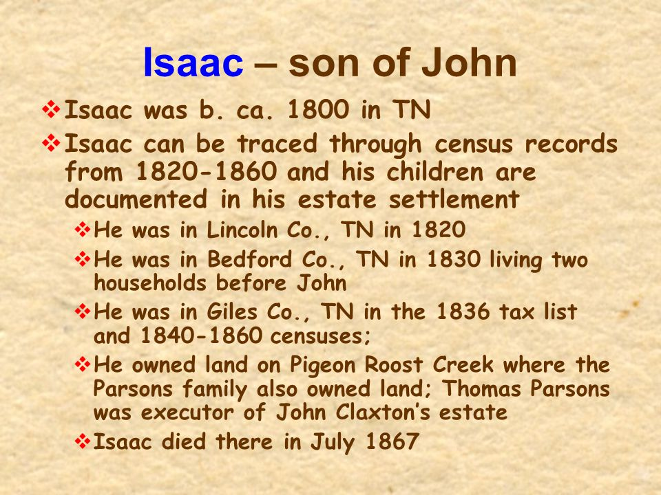 Isaac – son of John  Isaac was b. ca. 1800 in TN  Isaac can be traced through census records from 1820-1860 and his children are documented in his e