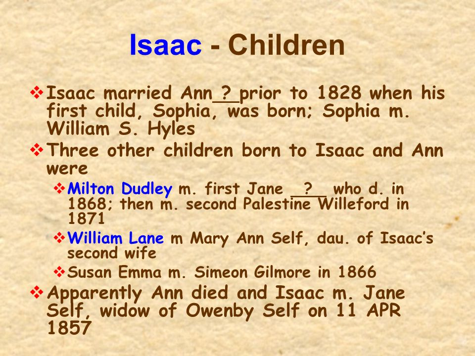 Isaac - Children  Isaac married Ann ? prior to 1828 when his first child, Sophia, was born; Sophia m. William S. Hyles  Three other children born to