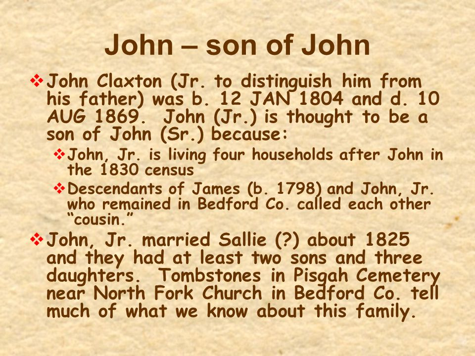 John – son of John  John Claxton (Jr. to distinguish him from his father) was b. 12 JAN 1804 and d. 10 AUG 1869. John (Jr.) is thought to be a son of