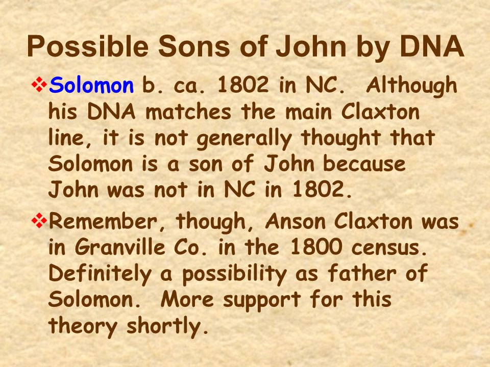 Possible Sons of John by DNA  Solomon b. ca. 1802 in NC. Although his DNA matches the main Claxton line, it is not generally thought that Solomon is