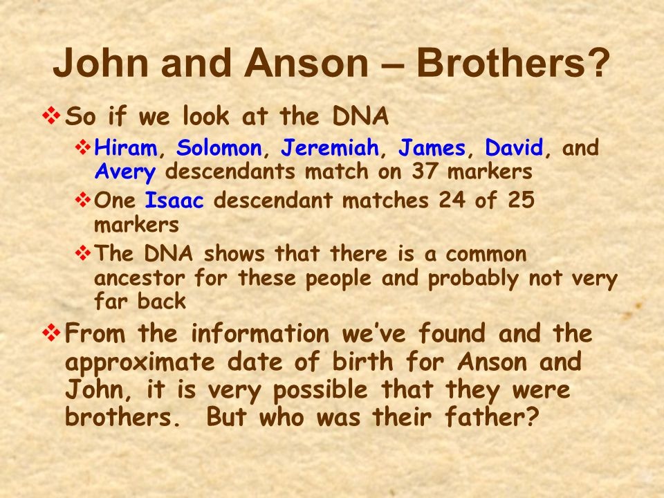 John and Anson – Brothers?  So if we look at the DNA  Hiram, Solomon, Jeremiah, James, David, and Avery descendants match on 37 markers  One Isaac