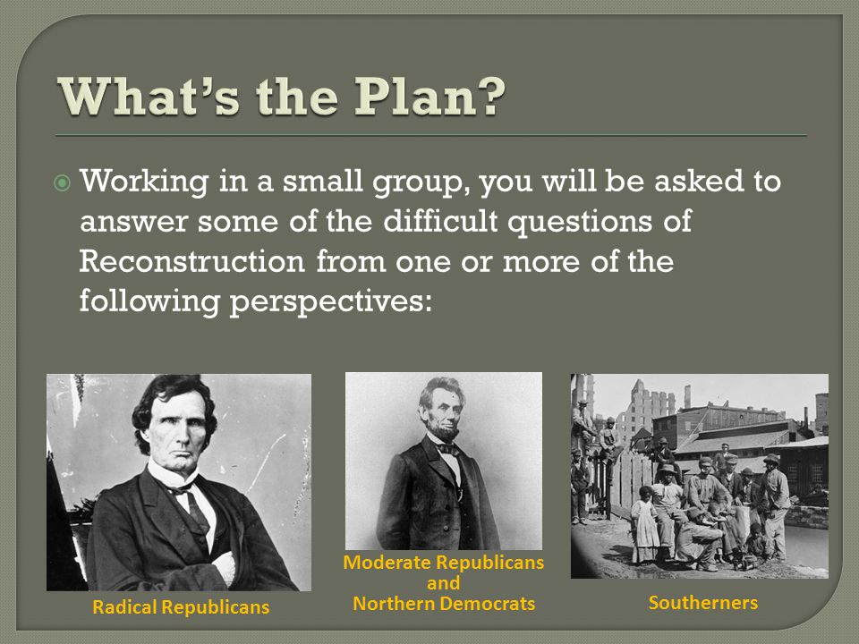  Working in a small group, you will be asked to answer some of the difficult questions of Reconstruction from one or more of the following perspectives: Radical Republicans Moderate Republicans and Northern Democrats Southerners