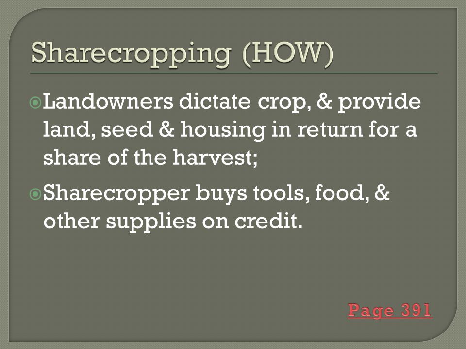  Landowners dictate crop, & provide land, seed & housing in return for a share of the harvest;  Sharecropper buys tools, food, & other supplies on credit.