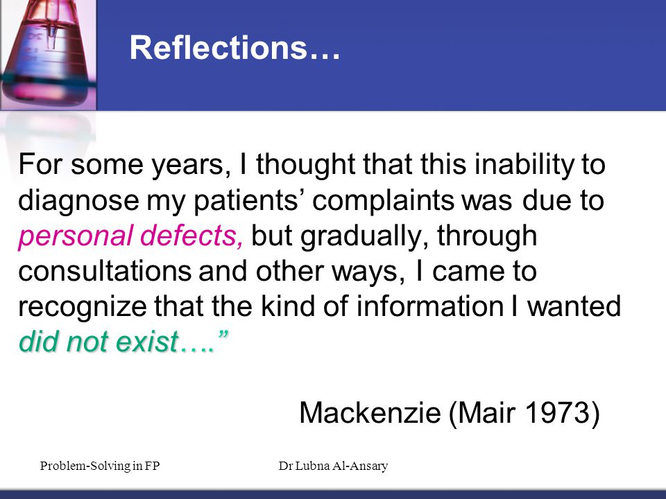 did not exist…. For some years, I thought that this inability to diagnose my patients' complaints was due to personal defects, but gradually, through consultations and other ways, I came to recognize that the kind of information I wanted did not exist…. Mackenzie (Mair 1973) Reflections… Problem-Solving in FPDr Lubna Al-Ansary
