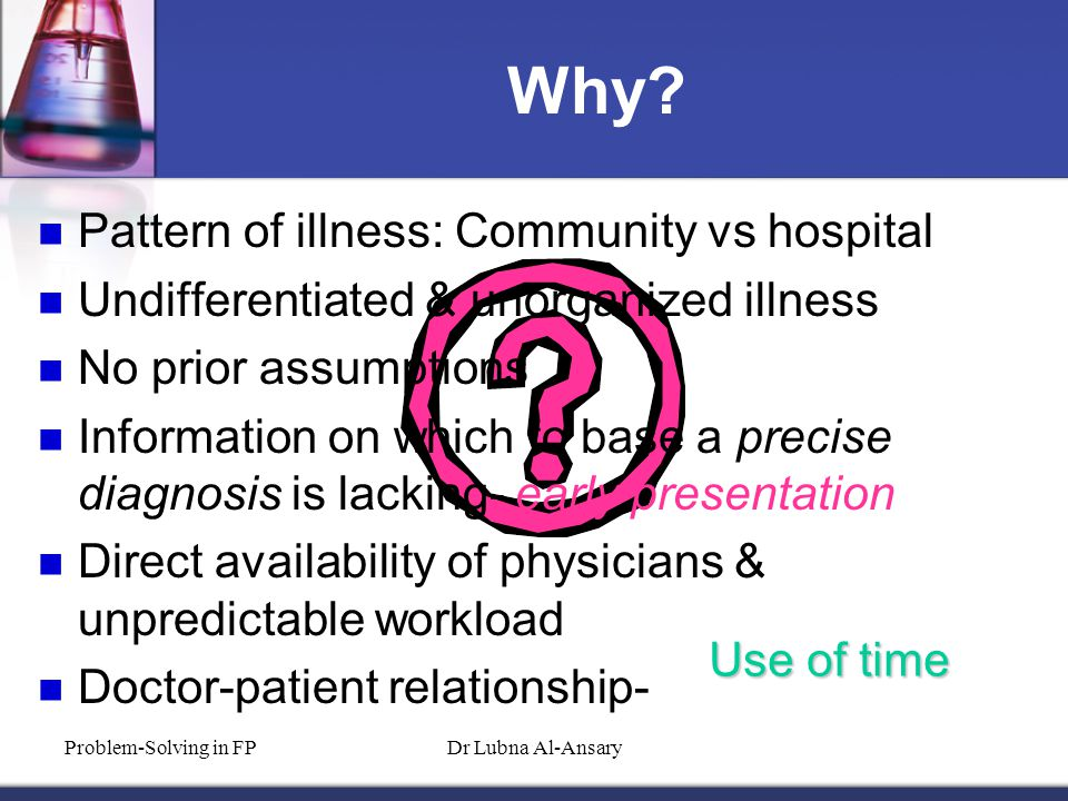 Why? Pattern of illness: Community vs hospital Undifferentiated & unorganized illness No prior assumptions Information on which to base a precise diag