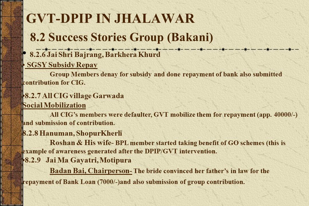 GVT-DPIP IN JHALAWAR 8.2 Success Stories Group (Bakani) 8.2.6 Jai Shri Bajrang, Barkhera Khurd SGSY Subsidy Repay Group Members denay for subsidy and done repayment of bank also submitted contribution for CIG.