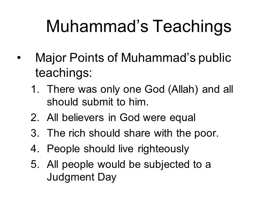 Muhammad's Teachings Major Points of Muhammad's public teachings: 1.There was only one God (Allah) and all should submit to him.
