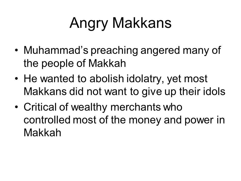 Angry Makkans Muhammad's preaching angered many of the people of Makkah He wanted to abolish idolatry, yet most Makkans did not want to give up their idols Critical of wealthy merchants who controlled most of the money and power in Makkah