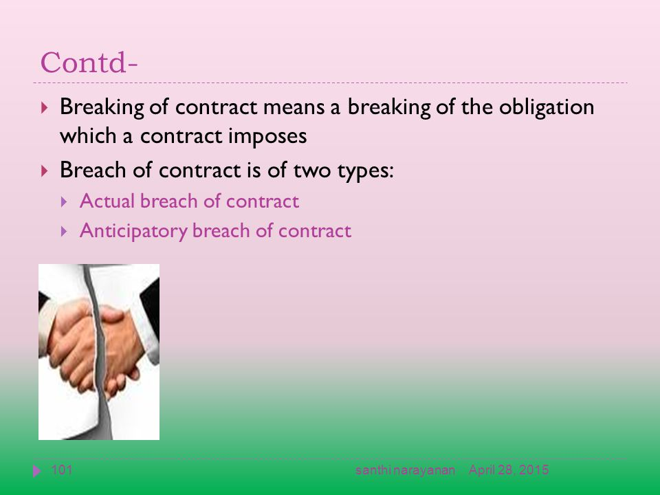 Contd-  Breaking of contract means a breaking of the obligation which a contract imposes  Breach of contract is of two types:  Actual breach of contract  Anticipatory breach of contract April 28, 2015101santhi narayanan