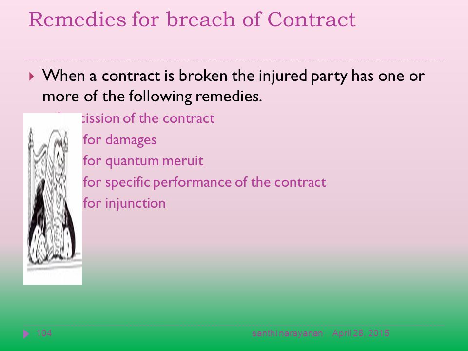 Remedies for breach of Contract  When a contract is broken the injured party has one or more of the following remedies.