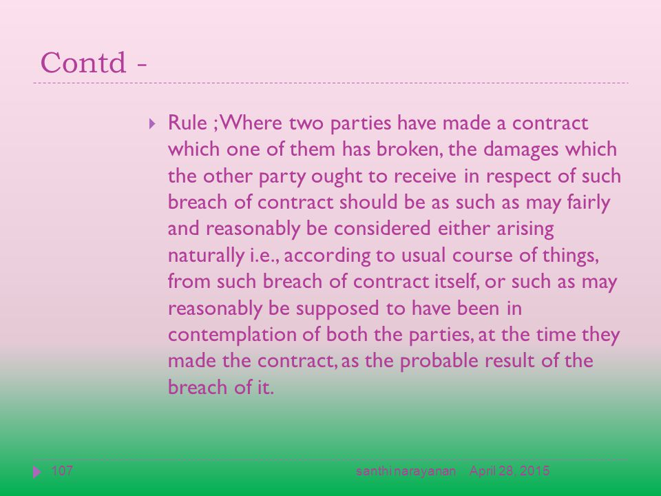 Contd -  Rule ; Where two parties have made a contract which one of them has broken, the damages which the other party ought to receive in respect of such breach of contract should be as such as may fairly and reasonably be considered either arising naturally i.e., according to usual course of things, from such breach of contract itself, or such as may reasonably be supposed to have been in contemplation of both the parties, at the time they made the contract, as the probable result of the breach of it.