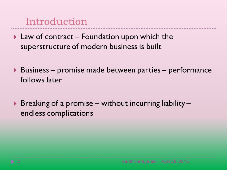 Introduction  Law of contract – Foundation upon which the superstructure of modern business is built  Business – promise made between parties – performance follows later  Breaking of a promise – without incurring liability – endless complications April 28, 20152santhi narayanan