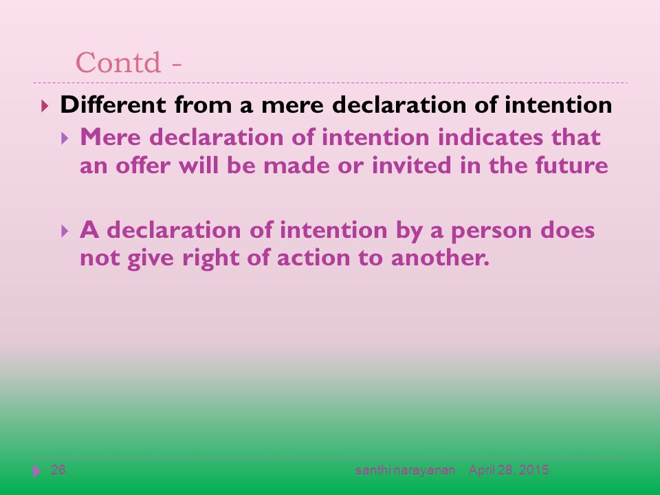 Contd -  Different from a mere declaration of intention  Mere declaration of intention indicates that an offer will be made or invited in the future  A declaration of intention by a person does not give right of action to another.