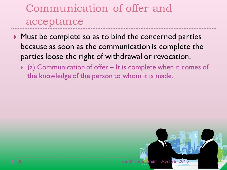 Communication of offer and acceptance  Must be complete so as to bind the concerned parties because as soon as the communication is complete the parties loose the right of withdrawal or revocation.