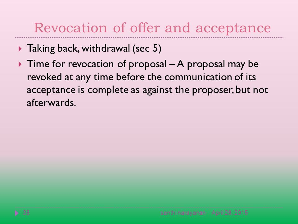 Revocation of offer and acceptance  Taking back, withdrawal (sec 5)  Time for revocation of proposal – A proposal may be revoked at any time before the communication of its acceptance is complete as against the proposer, but not afterwards.