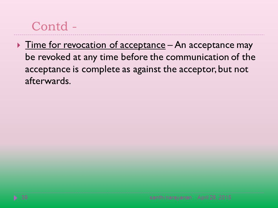 Contd -  Time for revocation of acceptance – An acceptance may be revoked at any time before the communication of the acceptance is complete as against the acceptor, but not afterwards.