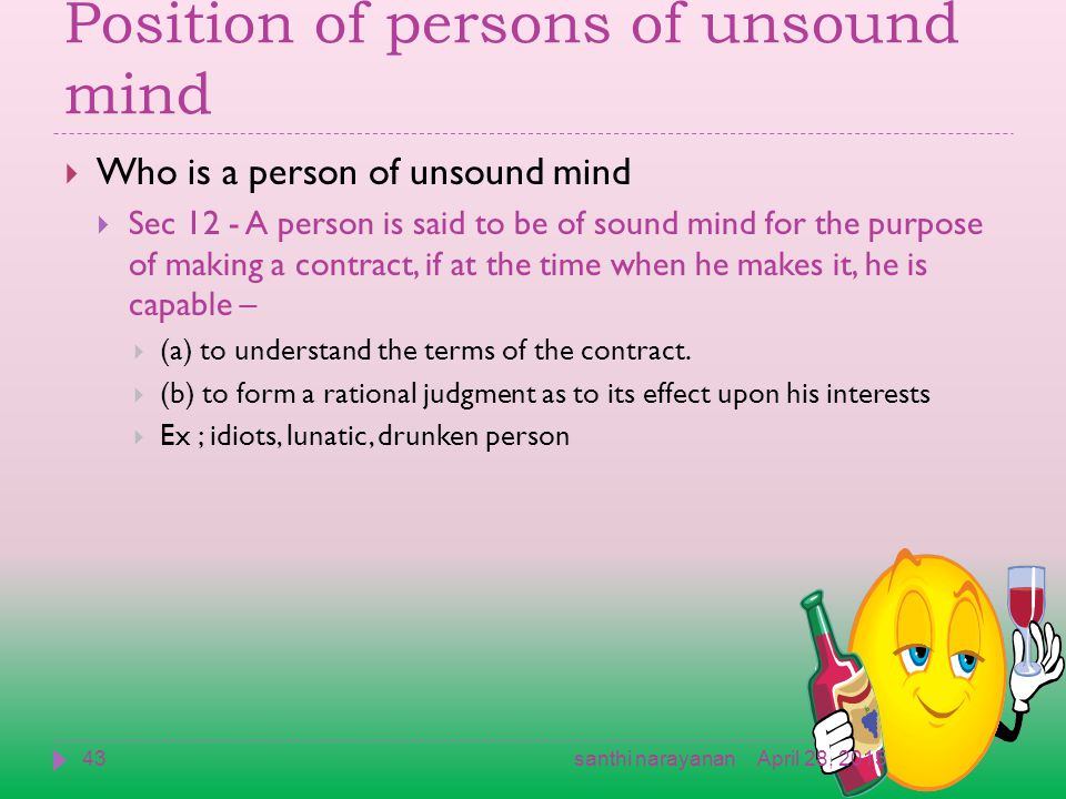 Position of persons of unsound mind  Who is a person of unsound mind  Sec 12 - A person is said to be of sound mind for the purpose of making a contract, if at the time when he makes it, he is capable –  (a) to understand the terms of the contract.