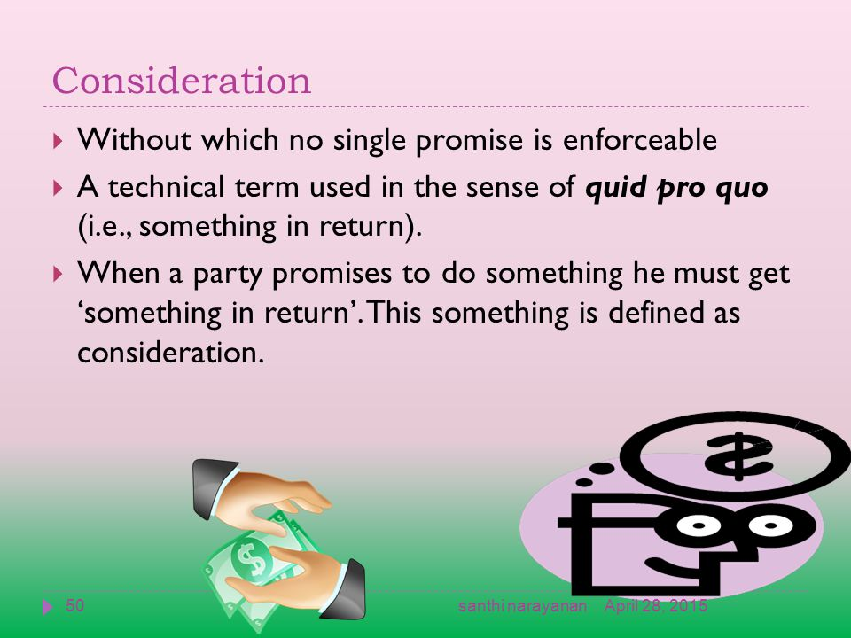 Consideration  Without which no single promise is enforceable  A technical term used in the sense of quid pro quo (i.e., something in return).