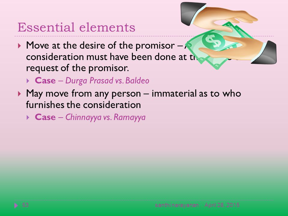 Essential elements  Move at the desire of the promisor – An act constituting consideration must have been done at the desire or request of the promisor.